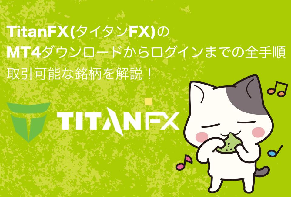 TitanFX(タイタンFX)のMT4ダウンロードからログインまでの全手順、取引可能な銘柄を解説!